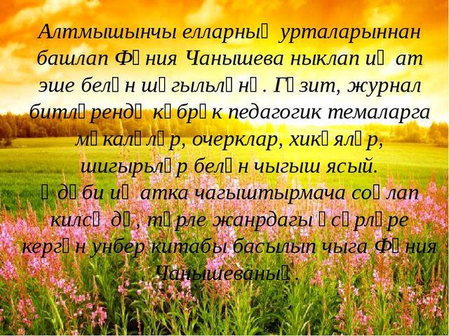 Алтмышынчы елларның урталарыннан башлап Фәния Чанышева ныклап иҗат эше белән...
