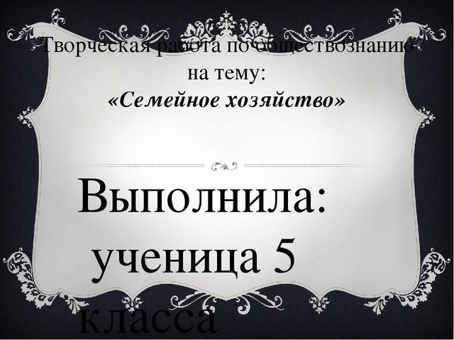 Творческая работа по обществознанию на тему: «Семейное хозяйство» Выполнила:...
