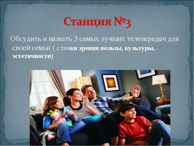 Обсудить и назвать 3 самых лучших телепередач для своей семьи ( с точки зрен...