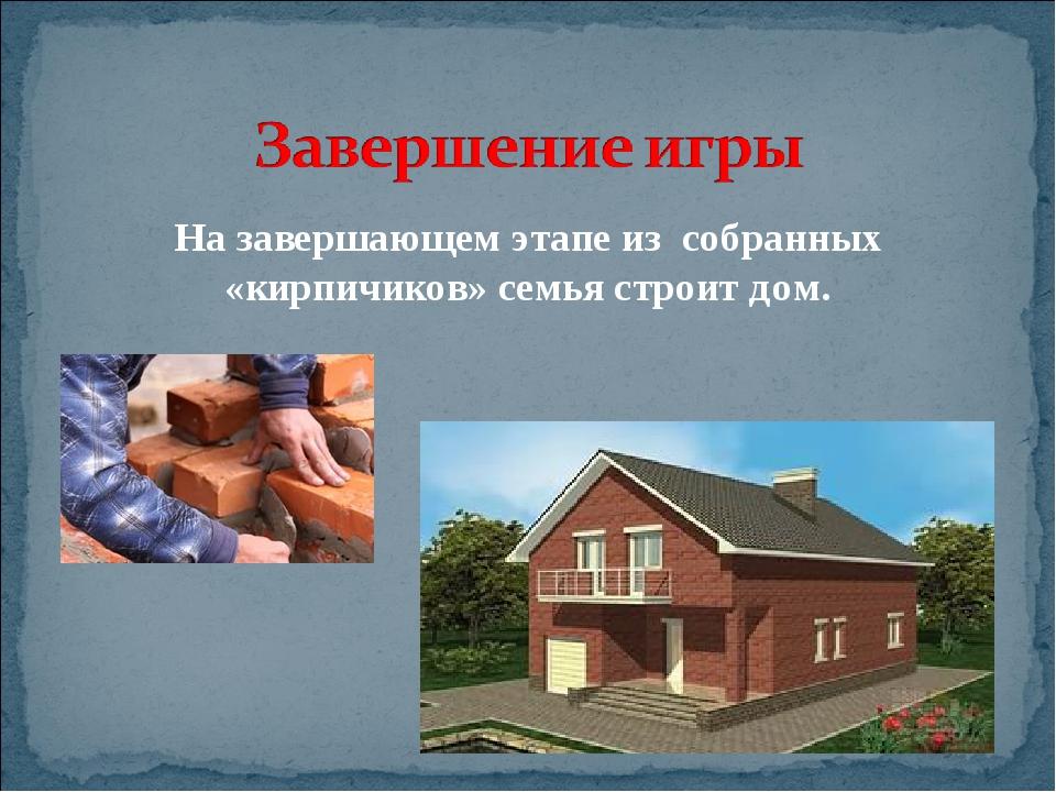 На завершающем этапе из собранных «кирпичиков» семья строит дом.