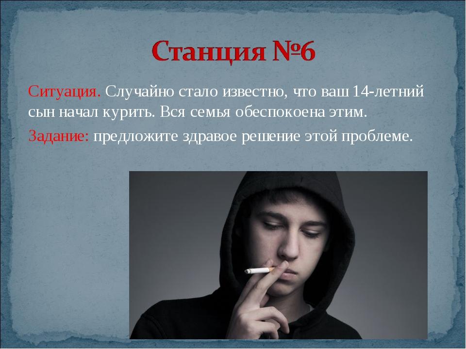Ситуация. Случайно стало известно, что ваш 14-летний сын начал курить. Вся се...