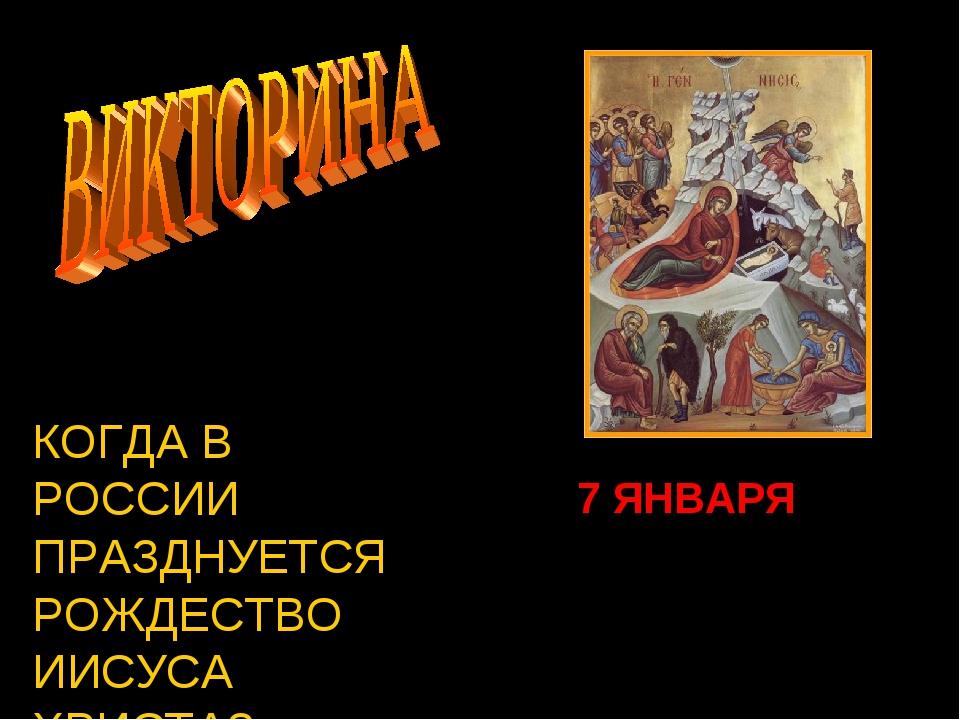КОГДА В РОССИИ ПРАЗДНУЕТСЯ РОЖДЕСТВО ИИСУСА ХРИСТА? 7 ЯНВАРЯ