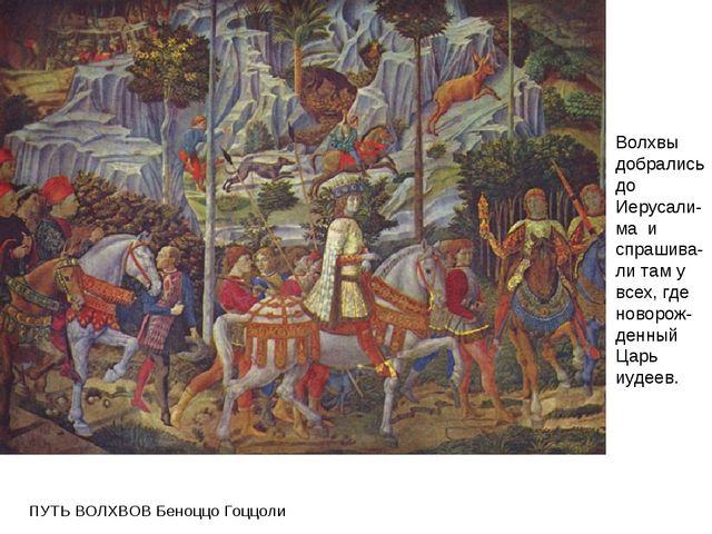 ПУТЬ ВОЛХВОВ Беноццо Гоццоли Волхвы добрались до Иерусали-ма и спрашива-ли т...