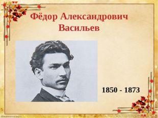 Фёдор Александрович Васильев 1850 - 1873