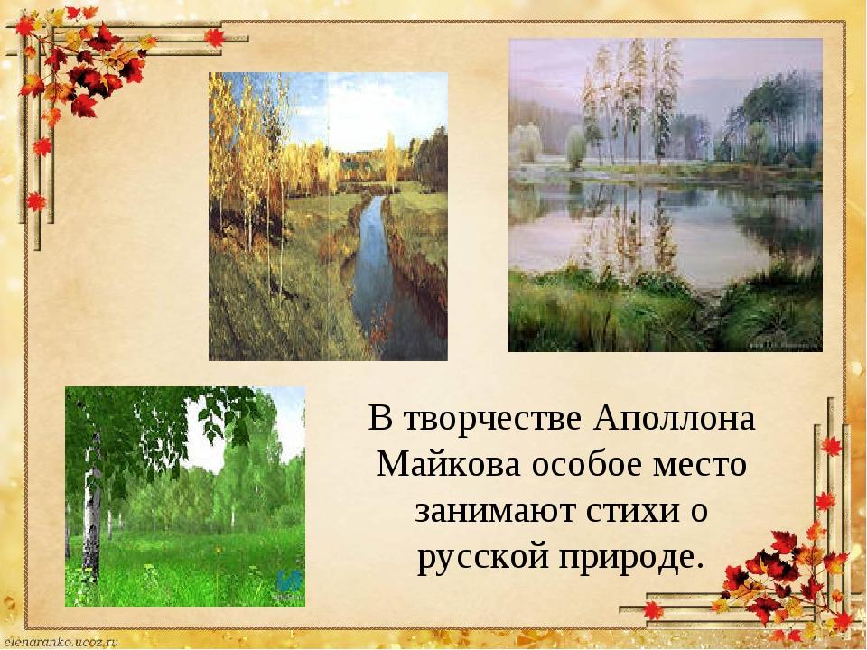 В творчестве Аполлона Майкова особое место занимают стихи о русской природе.