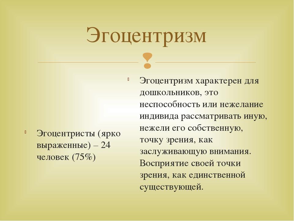 Эгоцентризм Эгоцентристы (ярко выраженные) – 24 человек (75%) Эгоцентризм хар...