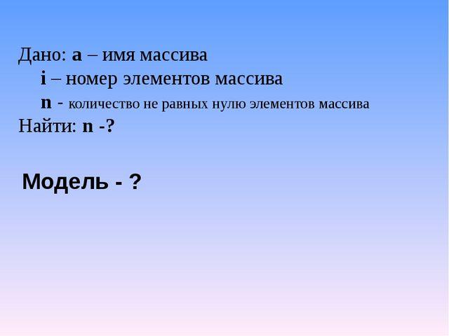 Дано: а – имя массива i – номер элементов массива n - количество не равных...