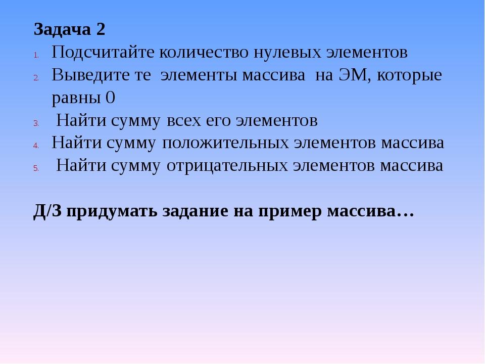 Задача 2 Подсчитайте количество нулевых элементов Выведите те элементы массив...