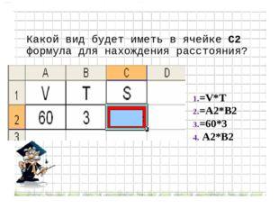 Какой вид будет иметь в ячейке С2 формула для нахождения расстояния? =V*T =A2