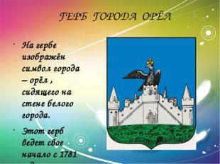 ГЕРБ ГОРОДА ОРЁЛ На гербе изображён символ города – орёл , сидящего на стене