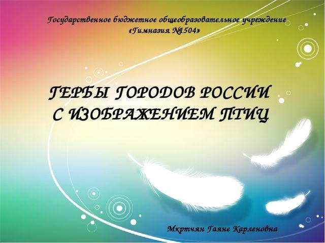 ГЕРБЫ ГОРОДОВ РОССИИ С ИЗОБРАЖЕНИЕМ ПТИЦ Государственное бюджетное общеобразо...