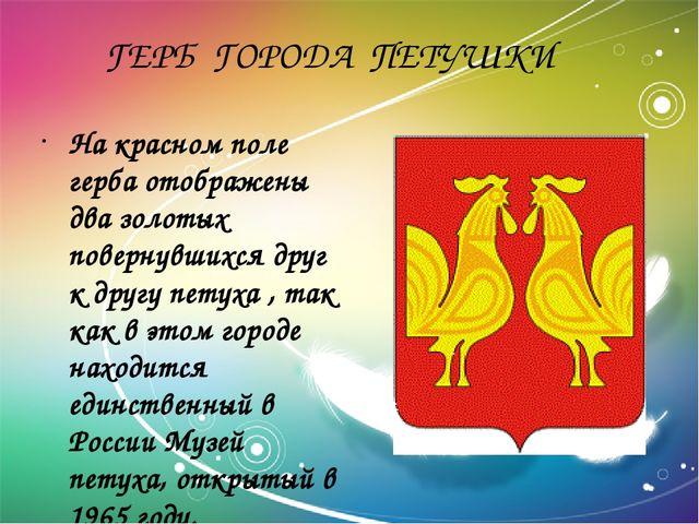 ГЕРБ ГОРОДА ПЕТУШКИ На красном поле герба отображены два золотых повернувших...