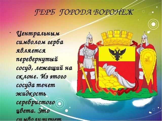 ГЕРБ ГОРОДА ВОРОНЕЖ Центральным символом герба является перевернутый сосуд,...
