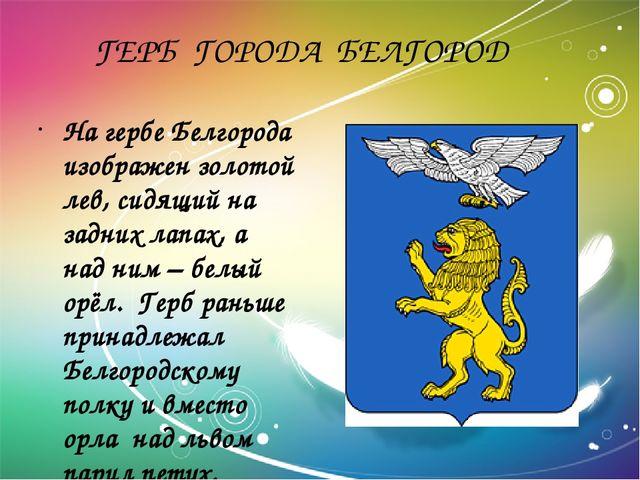 ГЕРБ ГОРОДА БЕЛГОРОД На гербе Белгорода изображен золотой лев, сидящий на за...