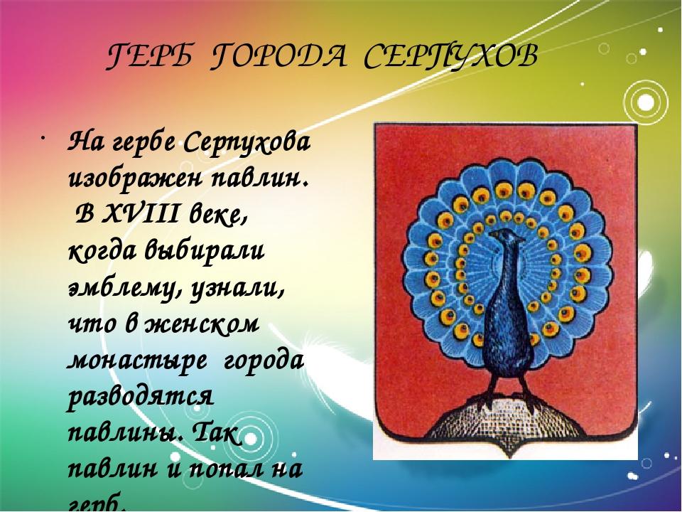 ГЕРБ ГОРОДА СЕРПУХОВ На гербе Серпухова изображен павлин. В XVIII веке, когд...
