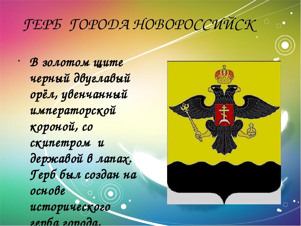 ГЕРБ ГОРОДА НОВОРОССИЙСК В золотом щите черный двуглавый орёл, увенчанный им...