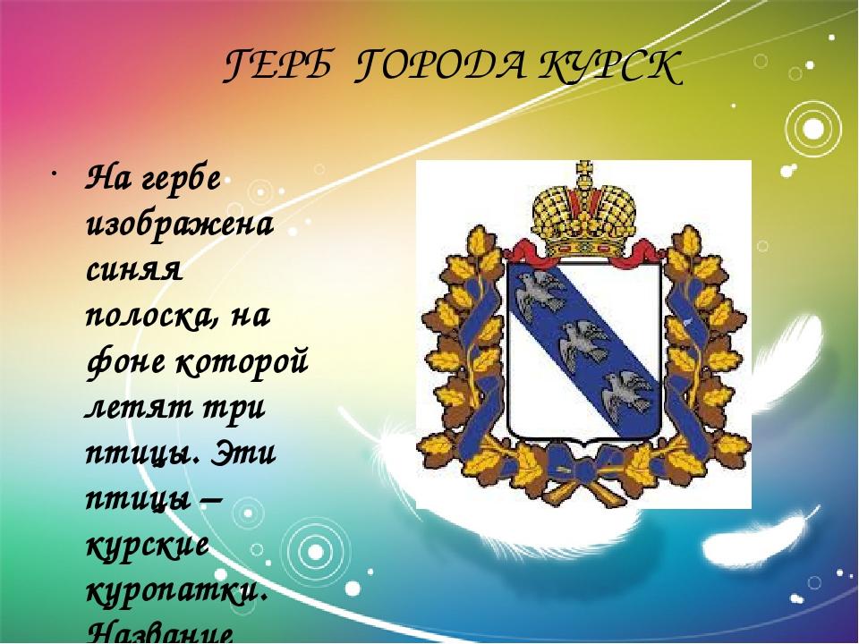ГЕРБ ГОРОДА КУРСК На гербе изображена синяя полоска, на фоне которой летят т...