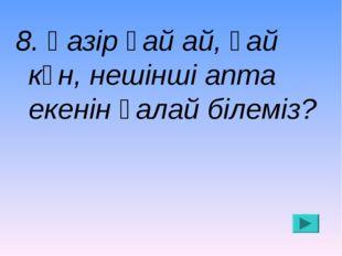 8. Қазір қай ай, қай күн, нешінші апта екенін қалай білеміз?