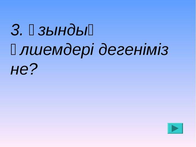 3. Ұзындық өлшемдері дегеніміз не?