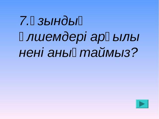 7.Ұзындық өлшемдері арқылы нені анықтаймыз?