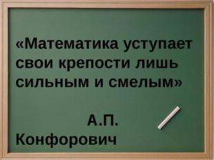 «Математика уступает свои крепости лишь сильным и смелым» А.П. Конфорович