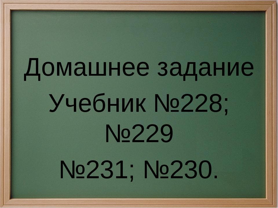 Домашнее задание Учебник №228; №229 №231; №230.