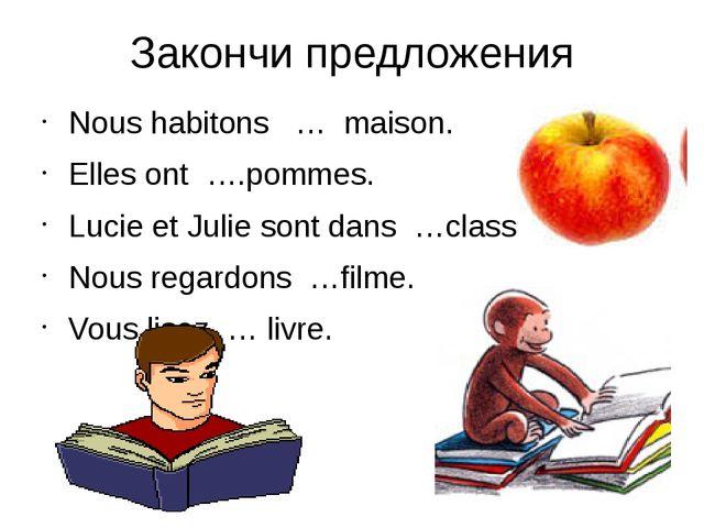 Закончи предложения Nous habitons … maison. Elles ont ….pommes. Lucie et Juli...