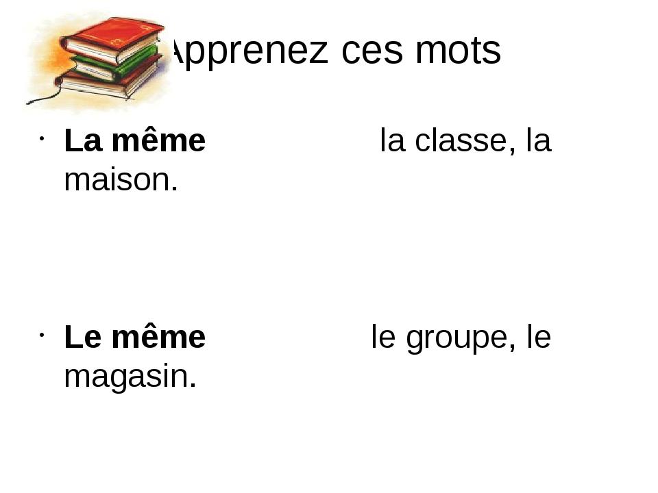Apprenez ces mots La même la classe, la maison. Le même le groupe, le magasin...
