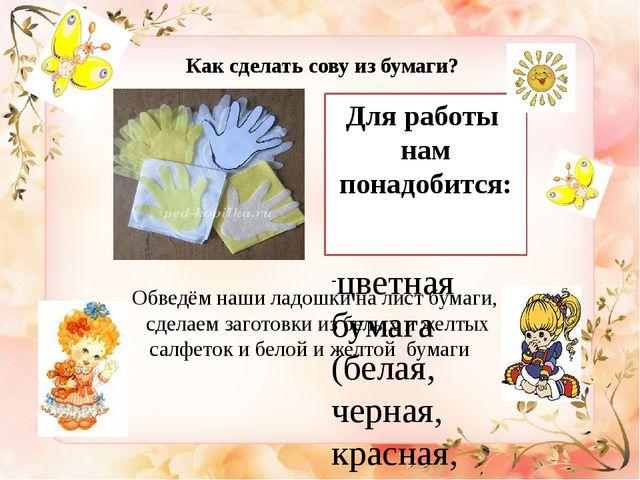Как сделать сову из бумаги? Для работы нам понадобится:  цветная бумага (бел...