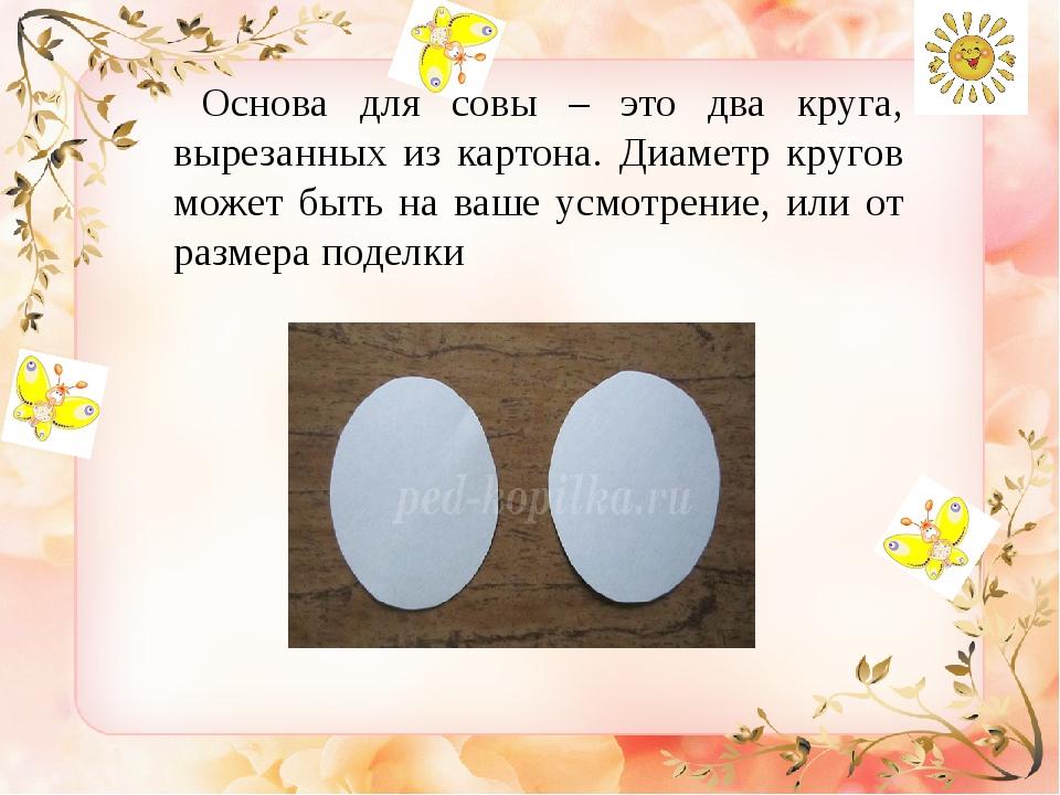 Основа для совы – это два круга, вырезанных из картона. Диаметр кругов может...