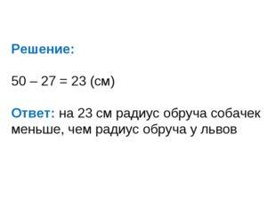Решение: 50 – 27 = 23 (см) Ответ: на 23 см радиус обруча собачек меньше, чем