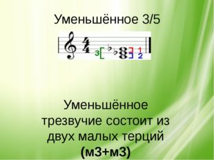 Уменьшённое 3/5 Уменьшённое трезвучие состоит из двух малых терций (м3+м3)