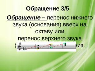 Обращение 3/5 Обращение – перенос нижнего звука (основания) вверх на октаву и