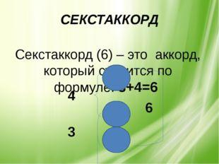 Секстаккорд (6) – это аккорд, который строится по формуле: 3+4=6 СЕКСТАККО