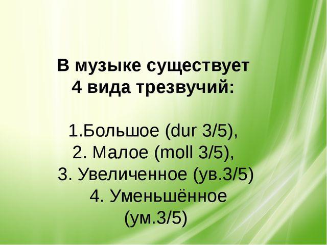 В музыке существует 4 вида трезвучий: 1.Большое (dur 3/5), 2. Малое (moll 3/...