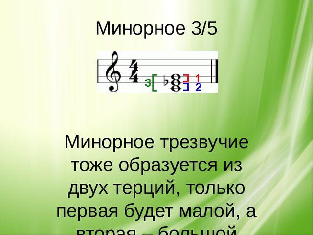 Минорное 3/5 Минорное трезвучие тоже образуется из двух терций, только первая...