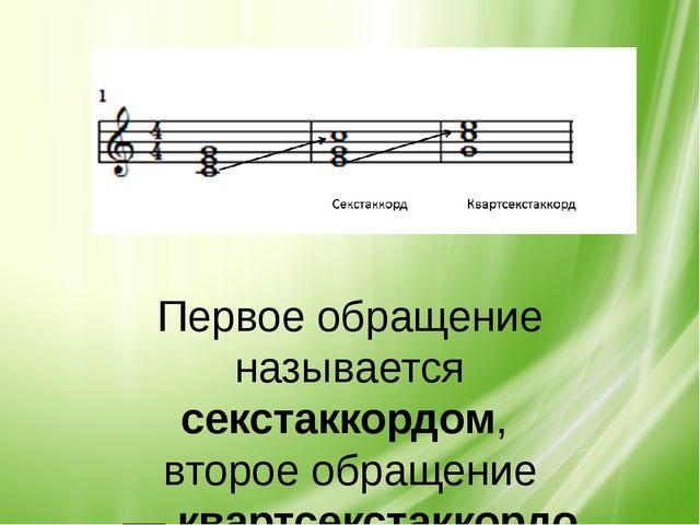 Первое обращение называется секстаккордом, второе обращение—квартсекстаккорд...