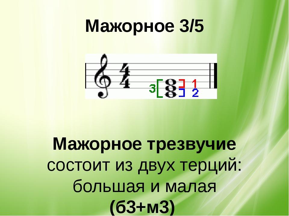 Мажорное 3/5 Мажорное трезвучие состоит из двух терций: большая и малая (б3+м3)