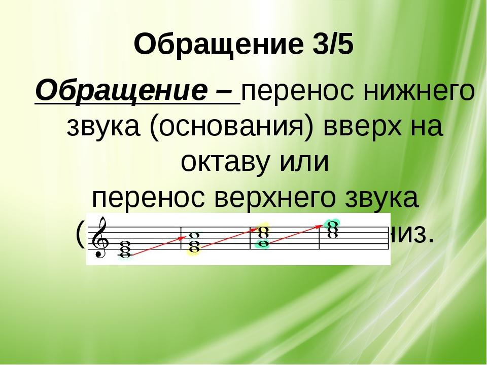 Обращение 3/5 Обращение – перенос нижнего звука (основания) вверх на октаву и...