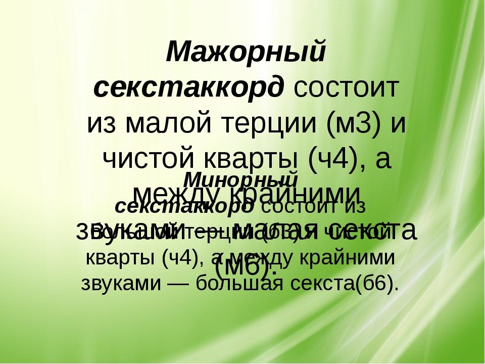 Мажорный секстаккордсостоит из малой терции (м3) и чистой кварты (ч4), а меж...