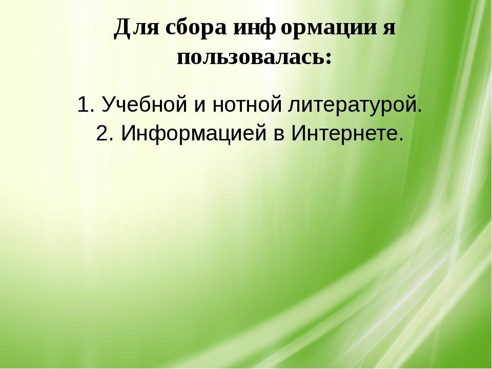 1. Учебной и нотной литературой. 2. Информацией в Интернете. Для сбора инфор...
