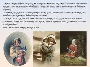 Кукла - первая среди игрушек. Ее история известна с глубокой древности. Изна