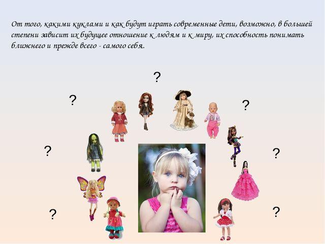 От того, какими куклами и как будут играть современные дети, возможно, в бол...
