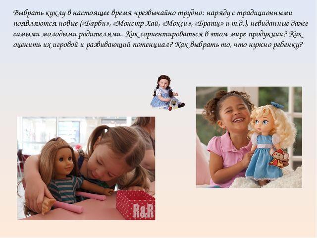 Выбрать куклу в настоящее время чрезвычайно трудно: наряду с традиционными п...