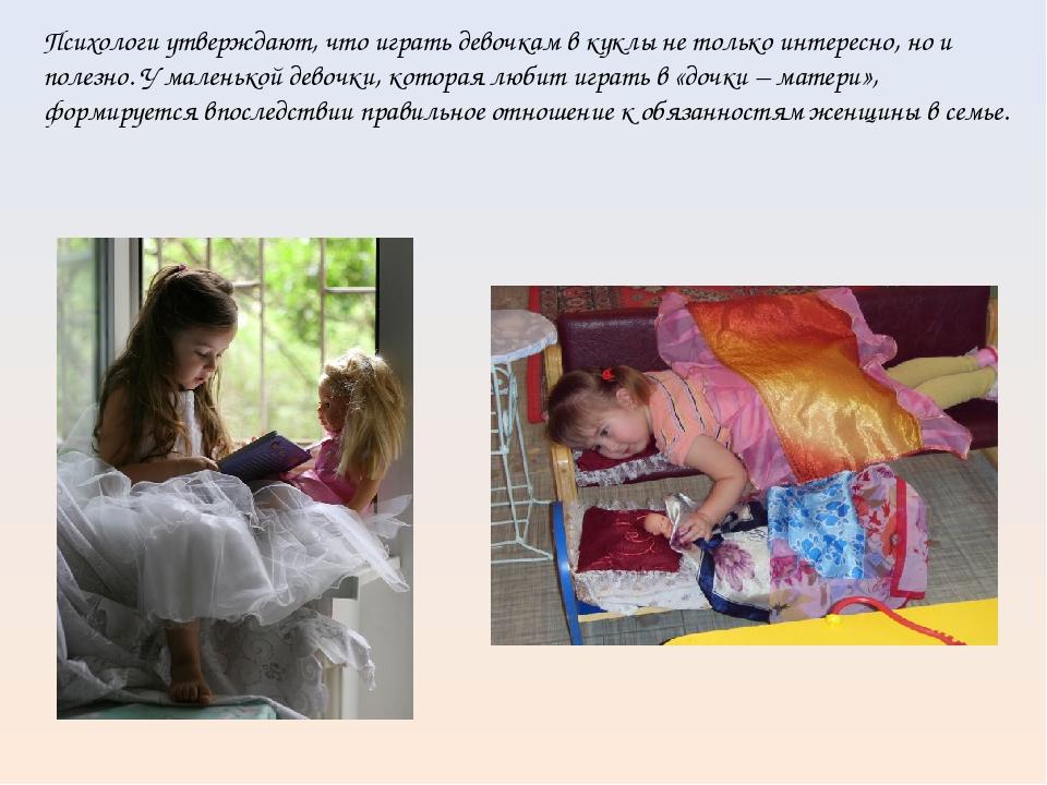 Психологи утверждают, что играть девочкам в куклы не только интересно, но и...