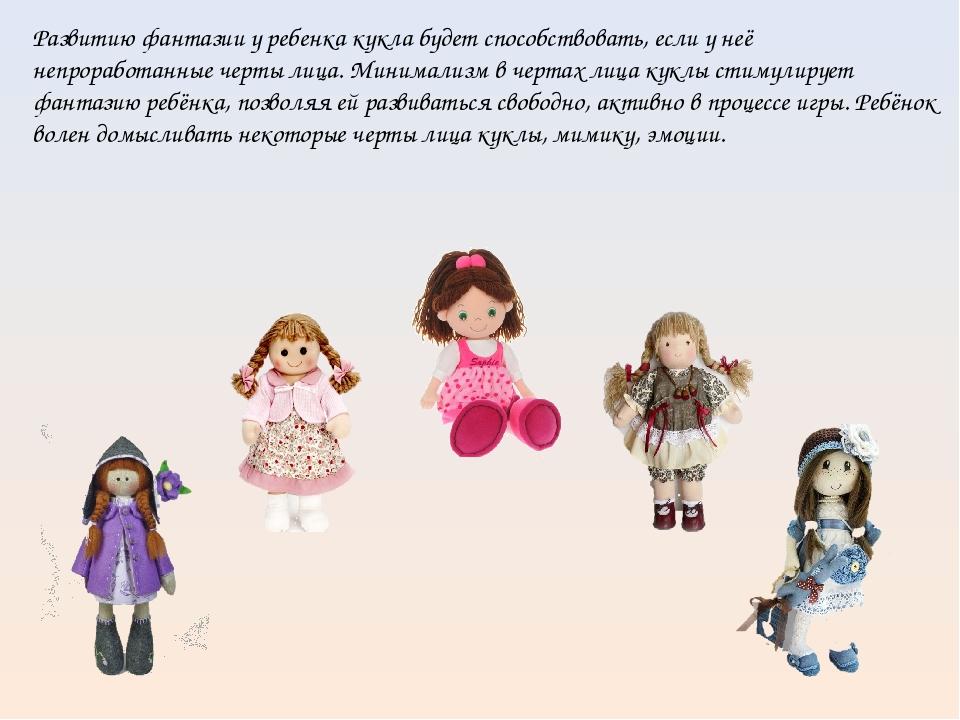 Развитию фантазии у ребенка кукла будет способствовать, если у неё непрорабо...