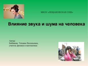 МКОУ «ЛЕЩАНОВСКАЯ СОШ» Влияние звука и шума на человека Автор: Бибикова Тать