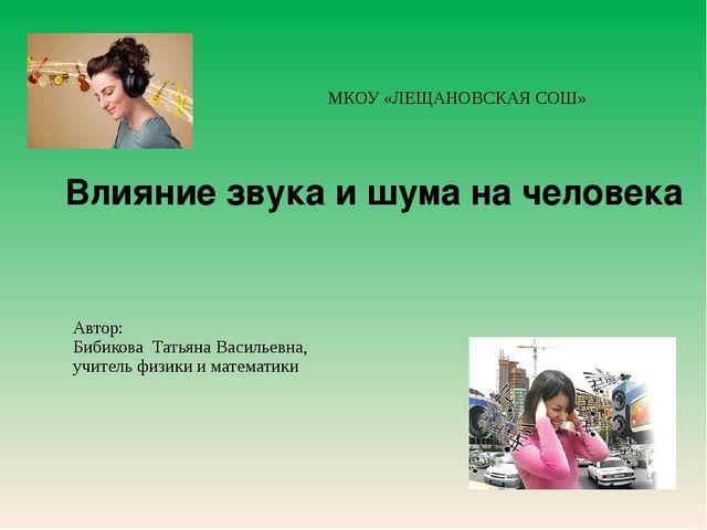 МКОУ «ЛЕЩАНОВСКАЯ СОШ» Влияние звука и шума на человека Автор: Бибикова Тать...