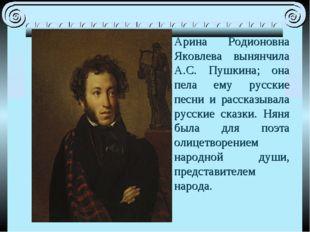 Арина Родионовна Яковлева вынянчила А.С. Пушкина; она пела ему русские песни