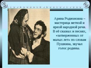 Арина Родионовна – мастерица меткой и яркой народной речи. В её сказках и пе